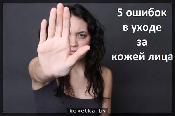Не будем допускать ошибки, ухаживая за кожей лица